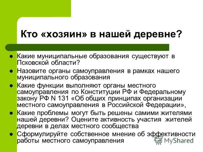 Кто «хозяин» в нашей деревне? Какие муниципальные образования существуют в Псковской области? Назовите органы самоуправления в рамках нашего муниципального образования Какие функции выполняют органы местного самоуправления по Конституции РФ и Федерал