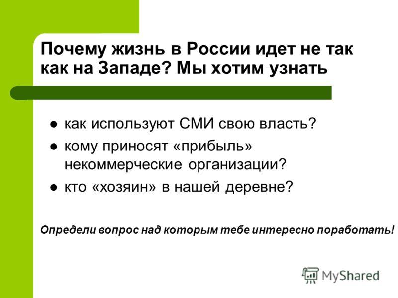 Почему жизнь в России идет не так как на Западе? Мы хотим узнать как используют СМИ свою власть? кому приносят «прибыль» некоммерческие организации? кто «хозяин» в нашей деревне? Определи вопрос над которым тебе интересно поработать!