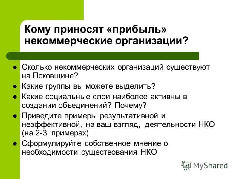 Кому приносят «прибыль» некоммерческие организации? Сколько некоммерческих организаций существуют на Псковщине? Какие группы вы можете выделить? Какие социальные слои наиболее активны в создании объединений? Почему? Приведите примеры результативной и