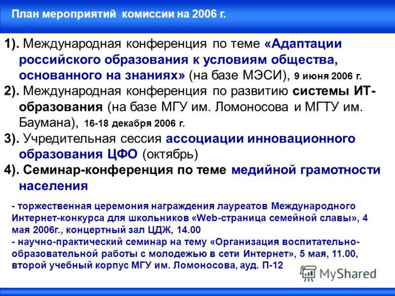 План мероприятий комиссии на 2006 г. 1). Международная конференция по теме «Адаптации российского образования к условиям общества, основанного на знаниях» (на базе МЭСИ), 9 июня 2006 г. 2). Международная конференция по развитию системы ИТ- образовани