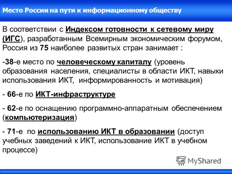 Место России на пути к информационному обществу В соответствии с Индексом готовности к сетевому миру (ИГС), разработанным Всемирным экономическим форумом, Россия из 75 наиболее развитых стран занимает : -38-е место по человеческому капиталу (уровень