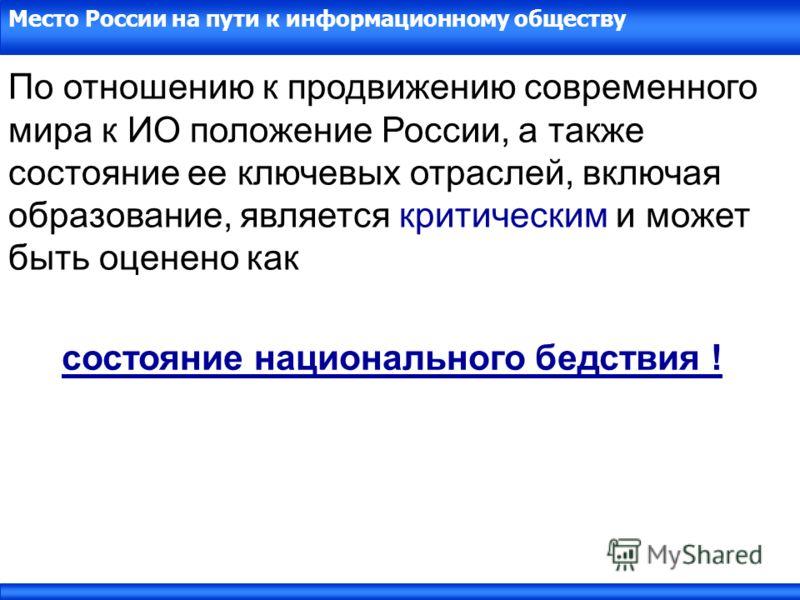 Место России на пути к информационному обществу По отношению к продвижению современного мира к ИО положение России, а также состояние ее ключевых отраслей, включая образование, является критическим и может быть оценено как состояние национального бед