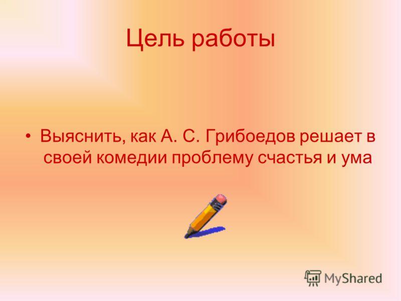 Цель работы Выяснить, как А. С. Грибоедов решает в своей комедии проблему счастья и ума