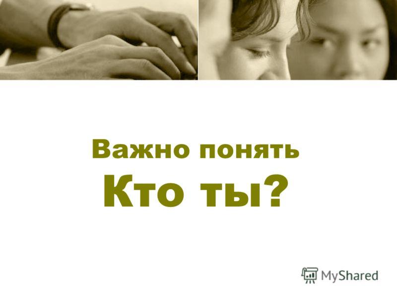 Важно понять Кто ты?