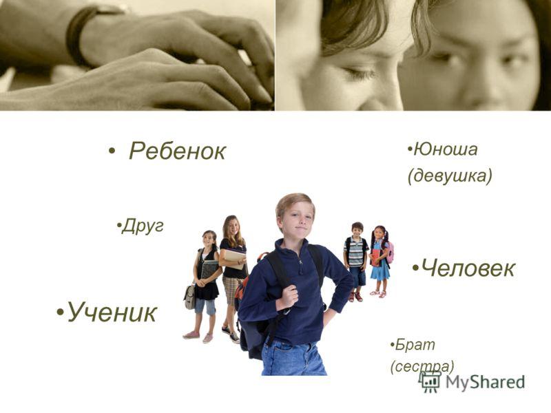 Ребенок Человек Ученик Юноша (девушка) Брат (сестра) Друг