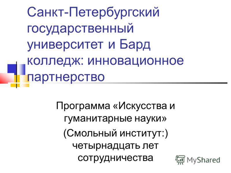Санкт-Петербургский государственный университет и Бард колледж: инновационное партнерство Программа «Искусства и гуманитарные науки» (Смольный институт:) четырнадцать лет сотрудничества