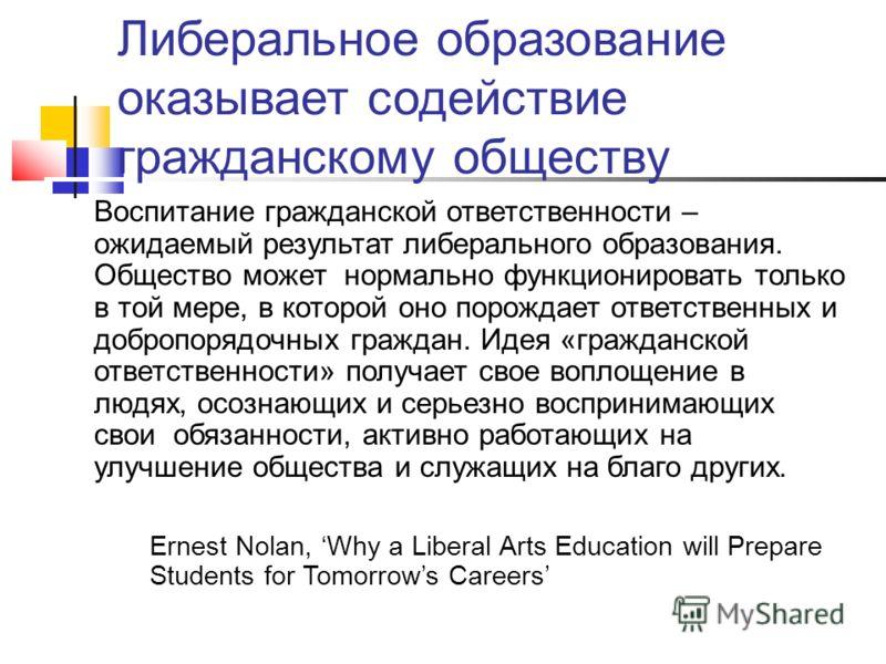 Либеральное образование оказывает содействие гражданскому обществу Воспитание гражданской ответственности – ожидаемый результат либерального образования. Общество может нормально функционировать только в той мере, в которой оно порождает ответственны