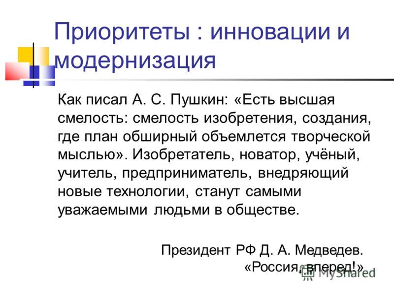 Приоритеты : инновации и модернизация Как писал А. С. Пушкин: «Есть высшая смелость: смелость изобретения, создания, где план обширный объемлется творческой мыслью». Изобретатель, новатор, учёный, учитель, предприниматель, внедряющий новые технологии