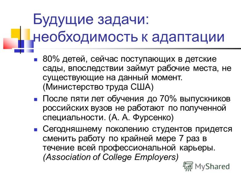 Будущие задачи: необходимость к адаптации 80% детей, сейчас поступающих в детские сады, впоследствии займут рабочие места, не существующие на данный момент. (Министерство труда США) После пяти лет обучения до 70% выпускников российских вузов не работ