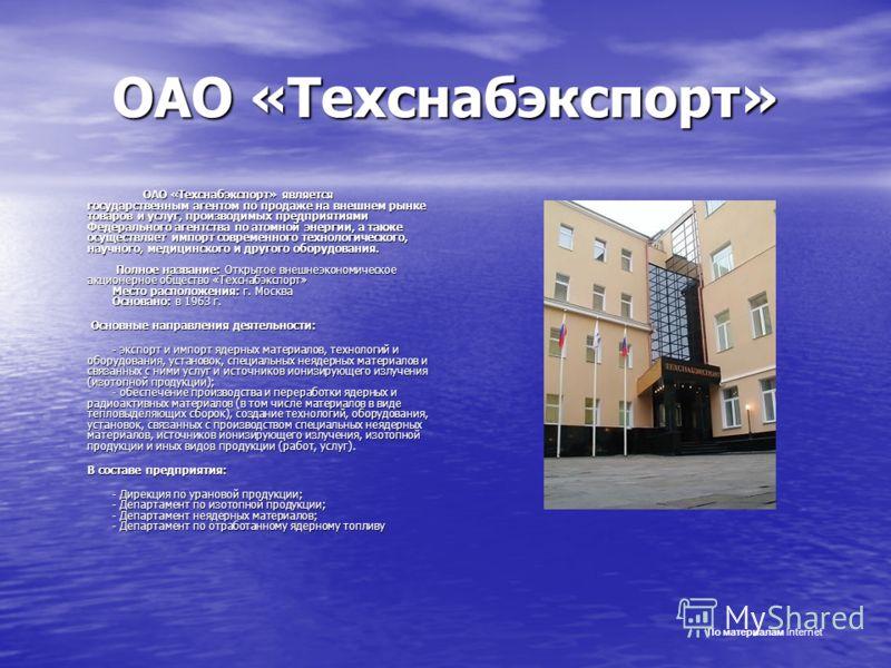 ОАО «Техснабэкспорт» ОАО «Техснабэкспорт» является государственным агентом по продаже на внешнем рынке товаров и услуг, производимых предприятиями Федерального агентства по атомной энергии, а также осуществляет импорт современного технологического, н