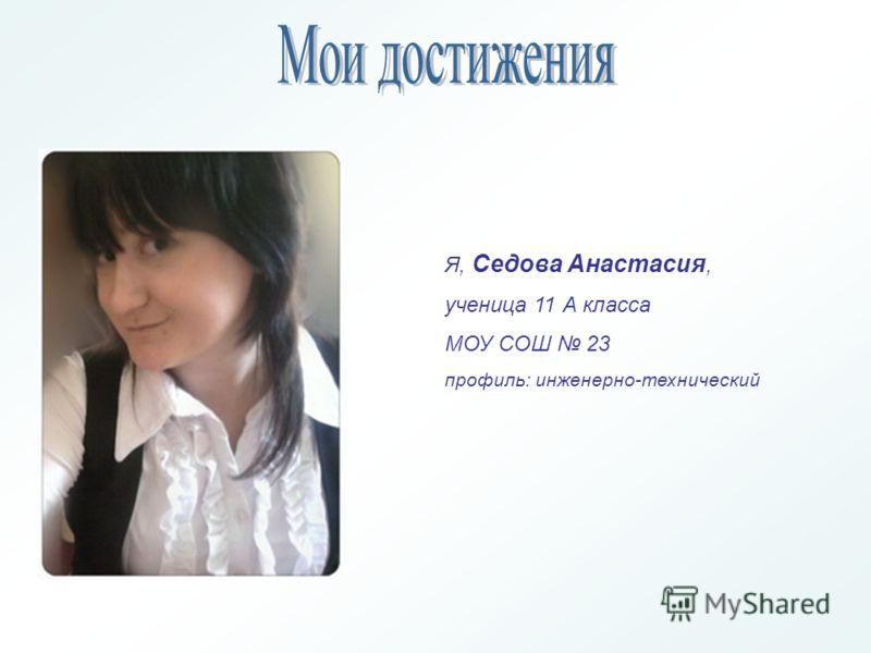 Я, Седова Анастасия, ученица 11 А класса МОУ СОШ 23 профиль: инженерно-технический