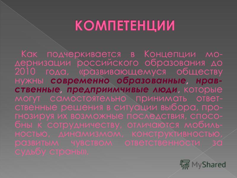 Как подчеркивается в Концепции мо- дернизации российского образования до 2010 года, «развивающемуся обществу нужны современно образованные, нрав- ственные, предприимчивые люди, которые могут самостоятельно принимать ответ- ственные решения в ситуации