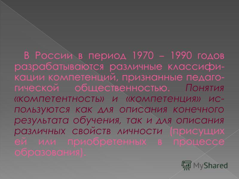 В России в период 1970 1990 годов разрабатываются различные классифи- кации компетенций, признанные педаго- гической общественностью. Понятия «компетентность» и «компетенция» ис- пользуются как для описания конечного результата обучения, так и для оп