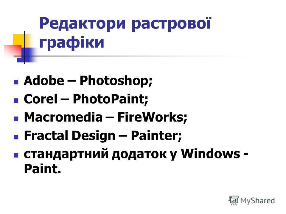 Редактори растрової графіки Adobe – Photoshop; Corel – PhotoPaint; Macromedia – FireWorks; Fractal Design – Painter; стандартний додаток у Windows - Paint.