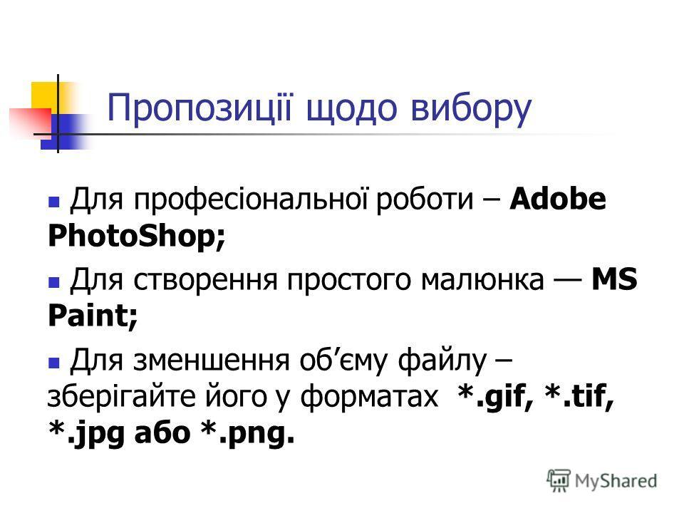 Пропозиції щодо вибору Для професіональної роботи – Adobe PhotoShop; Для створення простого малюнка MS Paint; Для зменшення обєму файлу – зберігайте його у форматах *.gif, *.tif, *.jpg або *.png.
