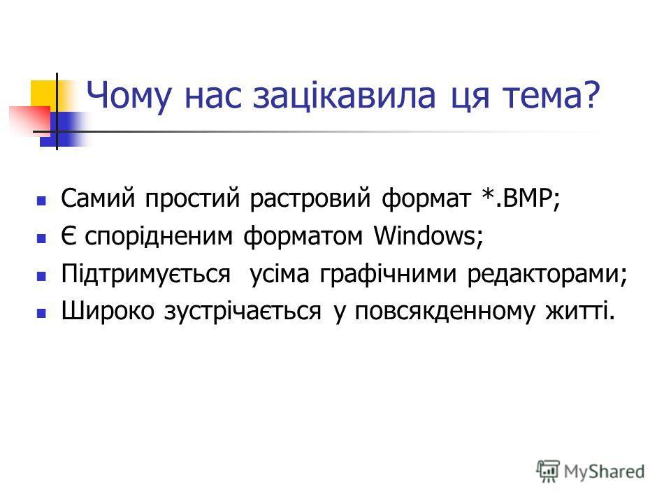 Чому нас зацікавила ця тема? Самий простий растровий формат *.ВМР; Є спорідненим форматом Windows; Підтримується усіма графічними редакторами; Широко зустрічається у повсякденному житті.