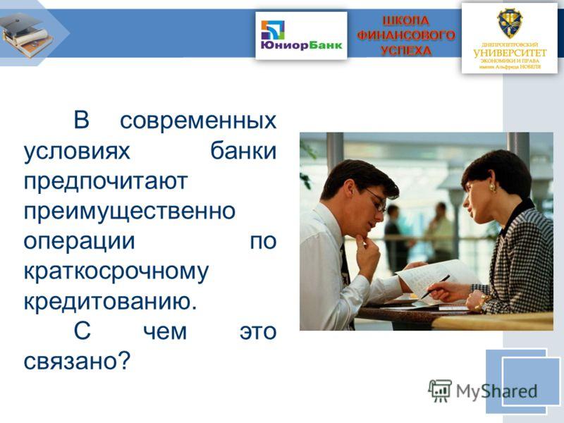 В современных условиях банки предпочитают преимущественно операции по краткосрочному кредитованию. С чем это связано?