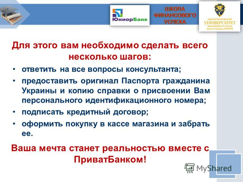 Для этого вам необходимо сделать всего несколько шагов: ответить на все вопросы консультанта; предоставить оригинал Паспорта гражданина Украины и копию справки о присвоении Вам персонального идентификационного номера; подписать кредитный договор; офо