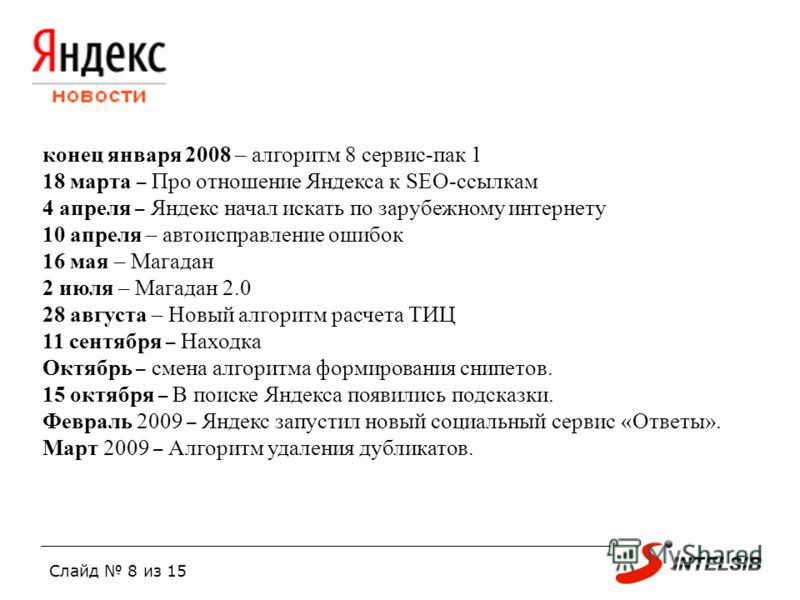 Слайд 8 из 15 конец января 2008 – алгоритм 8 сервис-пак 1 18 марта – Про отношение Яндекса к SEO-ссылкам 4 апреля – Яндекс начал искать по зарубежному интернету 10 апреля – автоисправление ошибок 16 мая – Магадан 2 июля – Магадан 2.0 28 августа – Нов