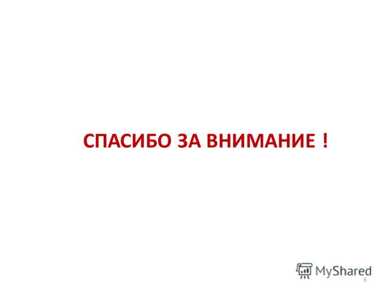 СПАСИБО ЗА ВНИМАНИЕ ! 6