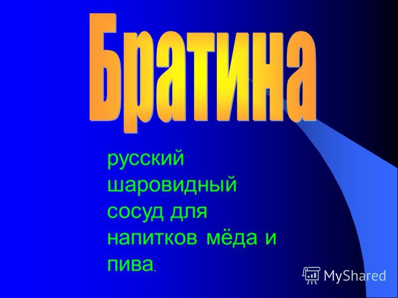 русский шаровидный сосуд для напитков мёда и пива.