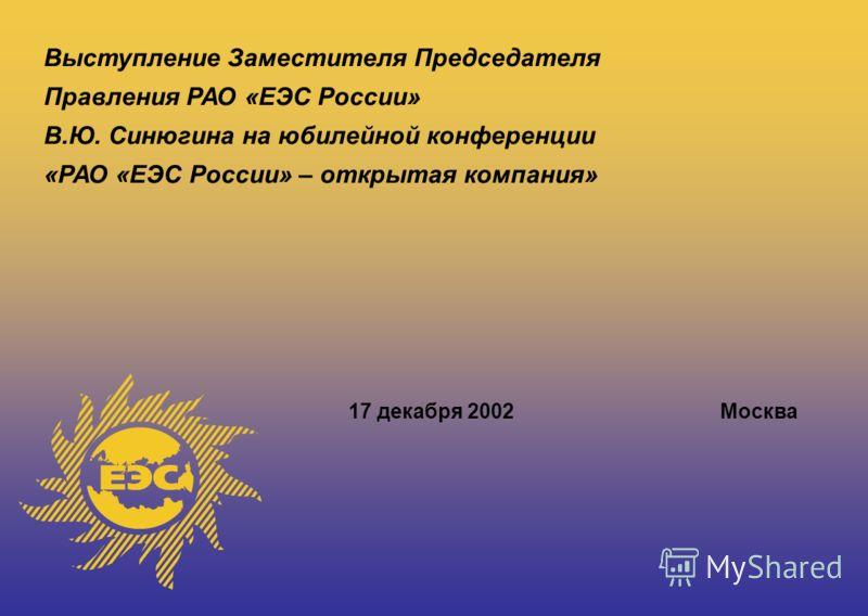 Выступление Заместителя Председателя Правления РАО «ЕЭС России» В.Ю. Синюгина на юбилейной конференции «РАО «ЕЭС России» – открытая компания» 17 декабря 2002Москва