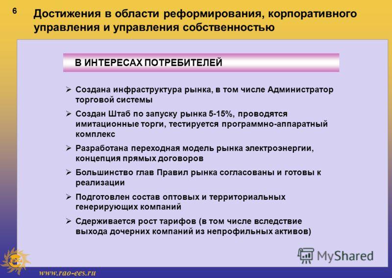 www.rao-ees.ru 6 В ИНТЕРЕСАХ ПОТРЕБИТЕЛЕЙ Достижения в области реформирования, корпоративного управления и управления собственностью Создана инфраструктура рынка, в том числе Администратор торговой системы Создан Штаб по запуску рынка 5-15%, проводят