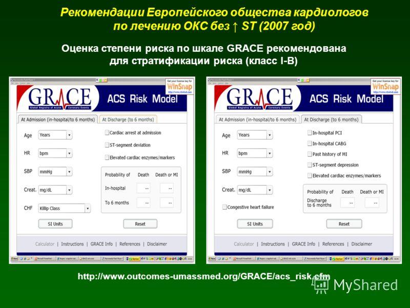 Рекомендации Европейского общества кардиологов по лечению ОКС без ST (2007 год) Оценка степени риска по шкале GRACE рекомендована для стратификации риска (класс I-B) http://www.outcomes-umassmed.org/GRACE/acs_risk.cfm