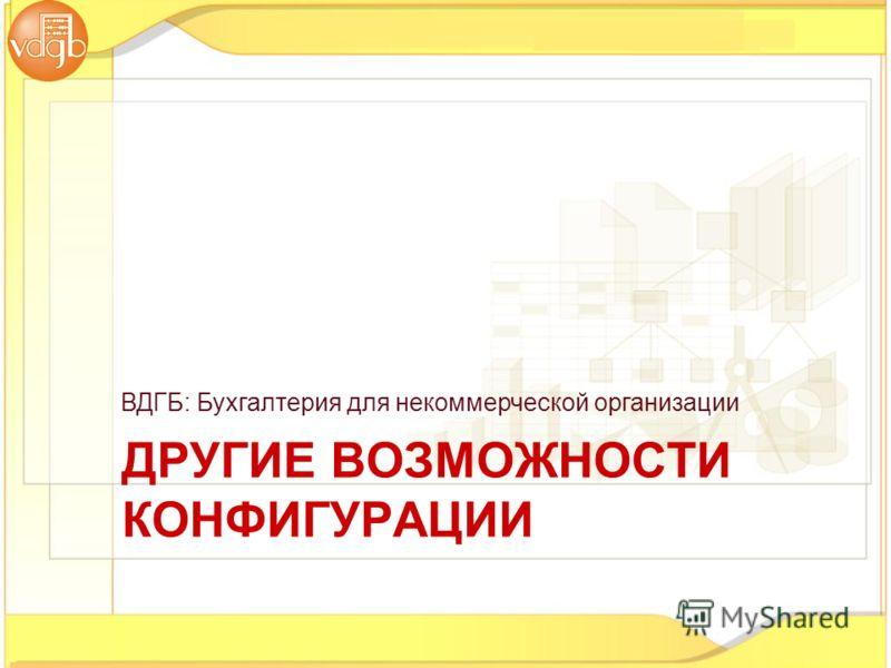 ВДГБ: Бухгалтерия для некоммерческой организации ДРУГИЕ ВОЗМОЖНОСТИ КОНФИГУРАЦИИ