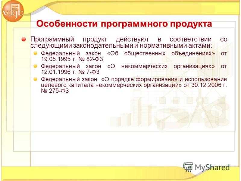 Программный продукт действуют в соответствии со следующими законодательными и нормативными актами: Федеральный закон «Об общественных объединениях» от 19.05.1995 г. 82-ФЗ Федеральный закон «О некоммерческих организациях» от 12.01.1996 г. 7-Ф3 Федерал