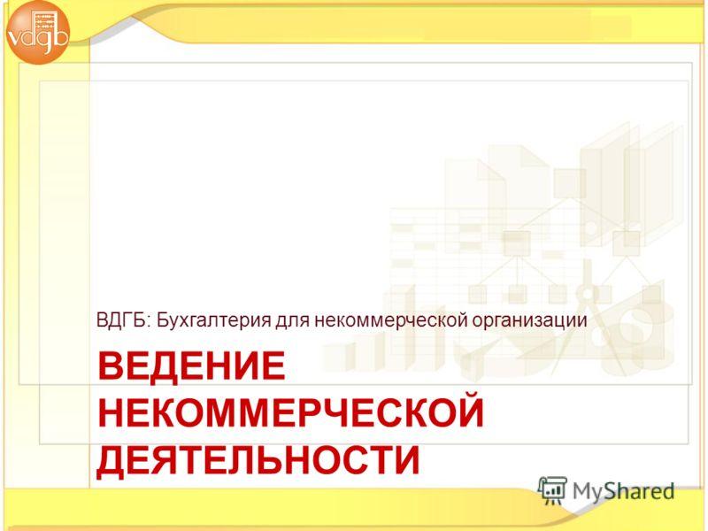 ВДГБ: Бухгалтерия для некоммерческой организации ВЕДЕНИЕ НЕКОММЕРЧЕСКОЙ ДЕЯТЕЛЬНОСТИ