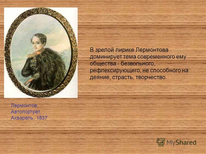 Лермонтов. Автопортрет. Акварель. 1837 В зрелой лирике Лермонтова доминирует тема современного ему общества - безвольного, рефлексирующего, не способного на деяние, страсть, творчество.