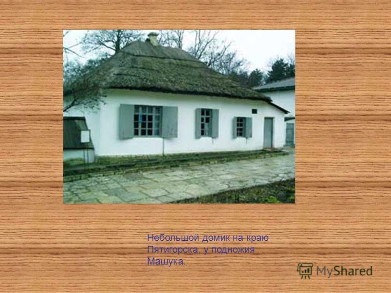 Небольшой домик на краю Пятигорска, у подножия Машука.