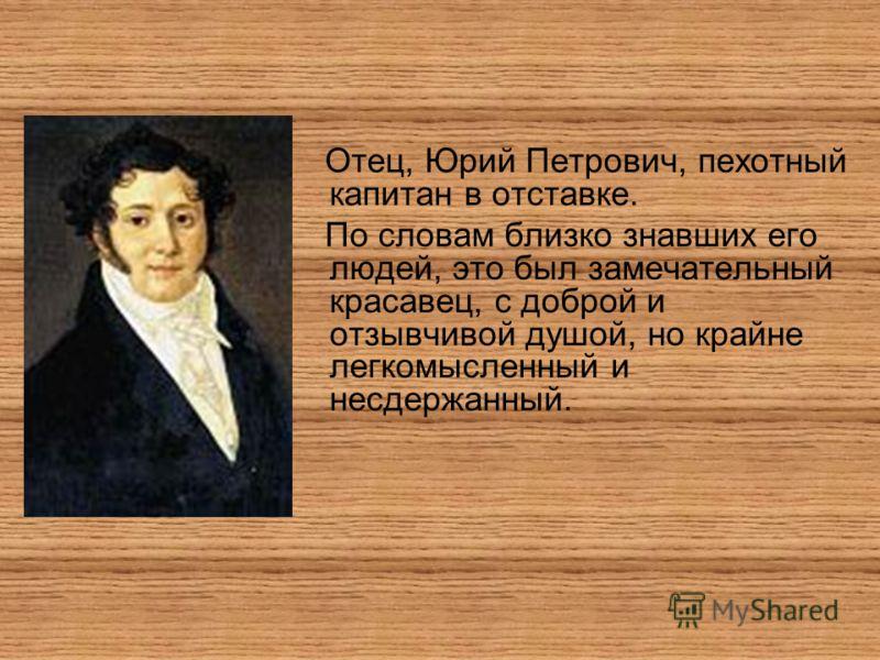 Отец, Юрий Петрович, пехотный капитан в отставке. По словам близко знавших его людей, это был замечательный красавец, с доброй и отзывчивой душой, но крайне легкомысленный и несдержанный.