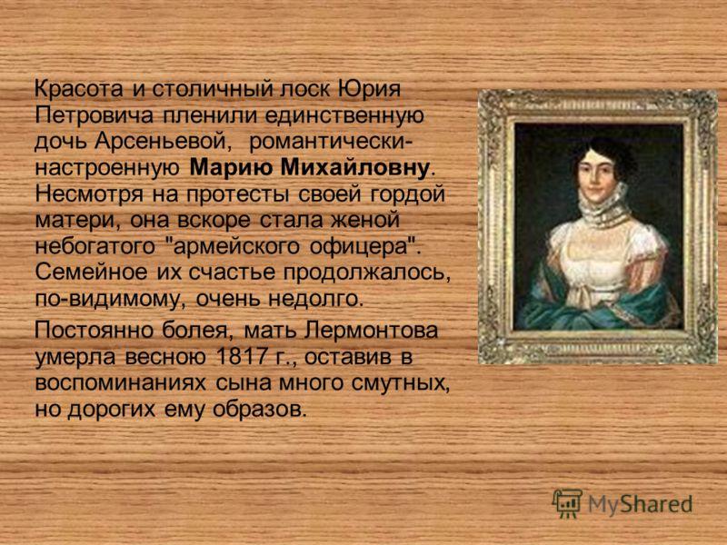 Красота и столичный лоск Юрия Петровича пленили единственную дочь Арсеньевой, романтически- настроенную Марию Михайловну. Несмотря на протесты своей гордой матери, она вскоре стала женой небогатого