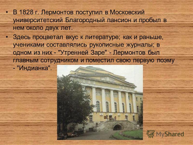 В 1828 г. Лермонтов поступил в Московский университетский Благородный пансион и пробыл в нем около двух лет. Здесь процветал вкус к литературе; как и раньше, учениками составлялись рукописные журналы; в одном из них -