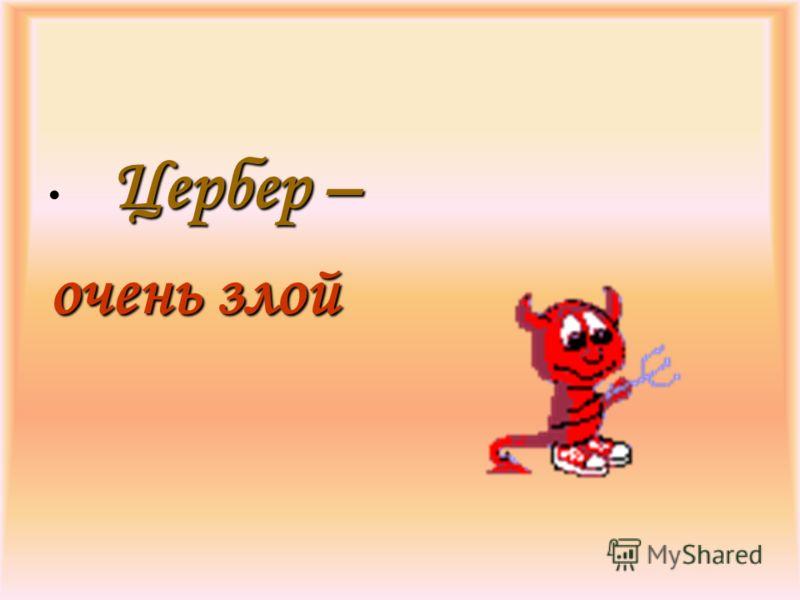 Цербер – очень злой