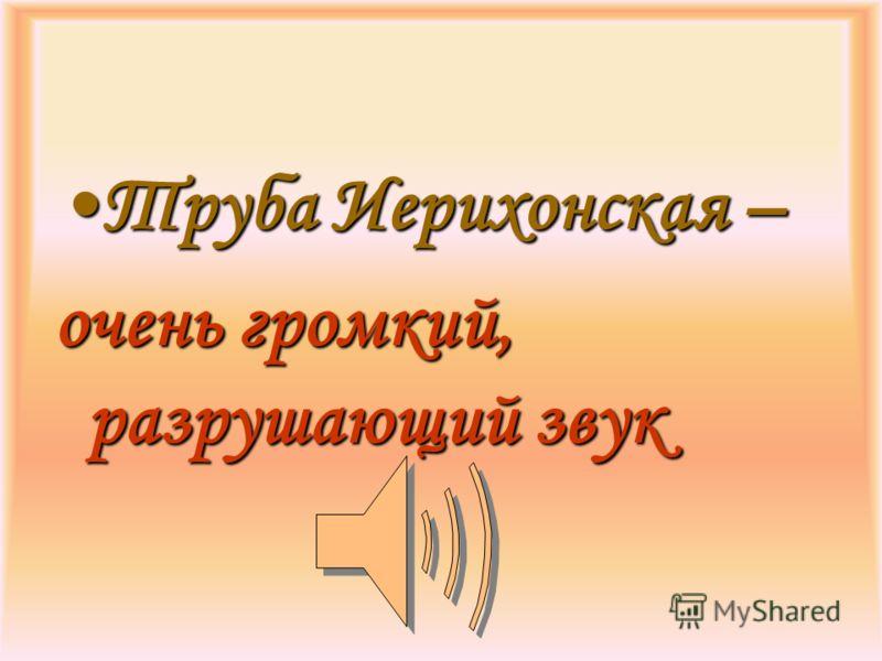 Труба Иерихонская –Труба Иерихонская – очень громкий, разрушающий звук
