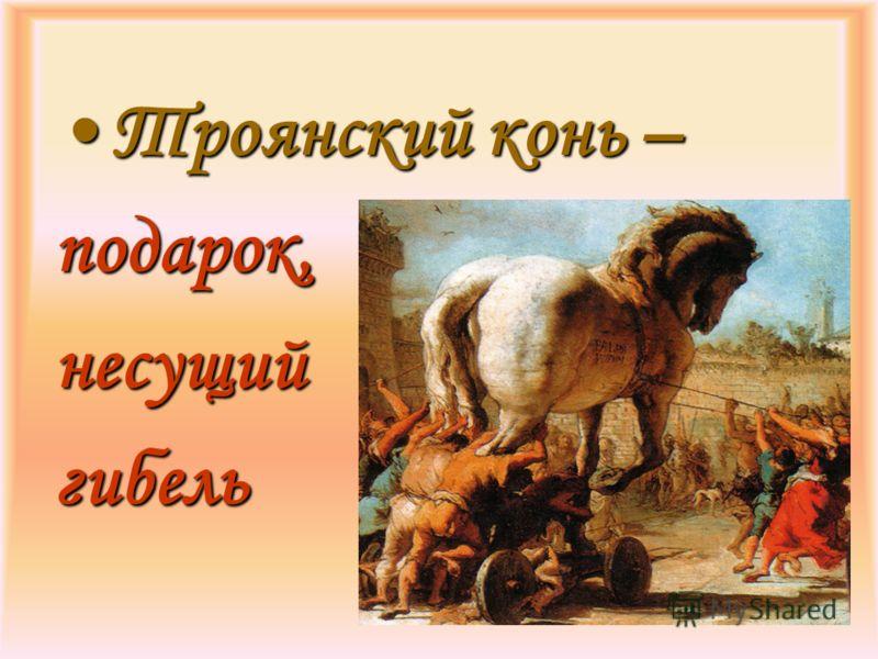Троянский конь –Троянский конь –подарок,несущийгибель