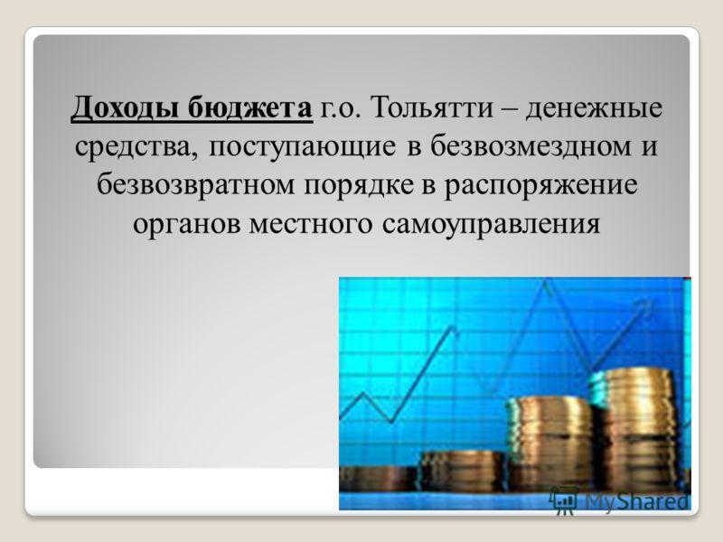 Доходы бюджета г.о. Тольятти – денежные средства, поступающие в безвозмездном и безвозвратном порядке в распоряжение органов местного самоуправления