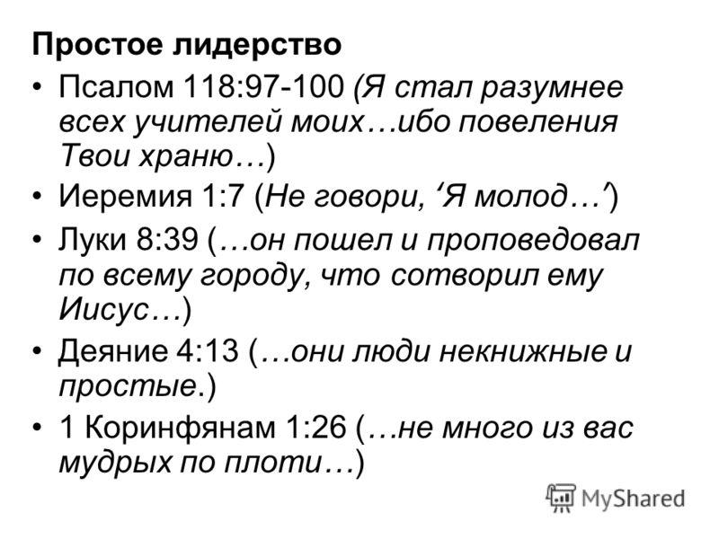 Простое лидерство Псалом 118:97-100 (Я стал разумнее всех учителей моих…ибо повеления Твои храню…) Иеремия 1:7 (Не говори, Я молод…) Луки 8:39 (…он пошел и проповедовал по всему городу, что сотворил ему Иисус…) Деяние 4:13 (…они люди некнижные и прос