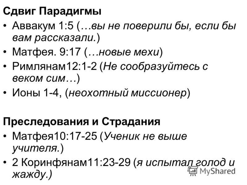 Сдвиг Парадигмы Аввакум 1:5 (…вы не поверили бы, если бы вам рассказали.) Матфея. 9:17 (…новые мехи) Римлянам12:1-2 (Не сообразуйтесь с веком сим…) Ионы 1-4, (неохотный миссионер) Преследования и Страдания Матфея10:17-25 (Ученик не выше учителя.) 2 К