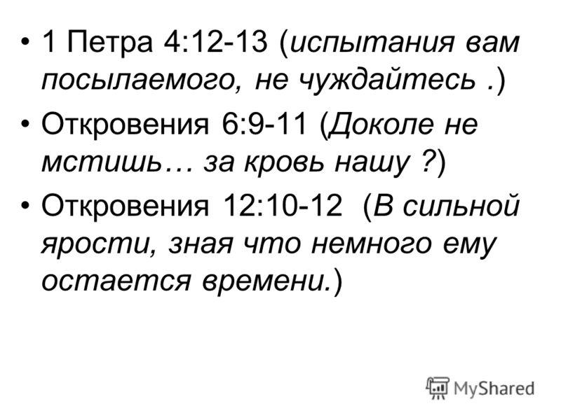 1 Петра 4:12-13 (испытания вам посылаемого, не чуждайтесь.) Откровения 6:9-11 (Доколе не мстишь… за кровь нашу ?) Откровения 12:10-12 (В сильной ярости, зная что немного ему остается времени.)
