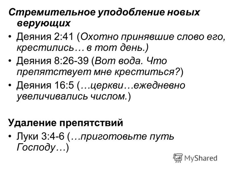 Стремительное уподобление новых верующих Деяния 2:41 (Охотно принявшие слово его, крестились… в тот день.) Деяния 8:26-39 (Вот вода. Что препятствует мне креститься?) Деяния 16:5 (…церкви…ежедневно увеличивались числом.) Удаление препятствий Луки 3:4