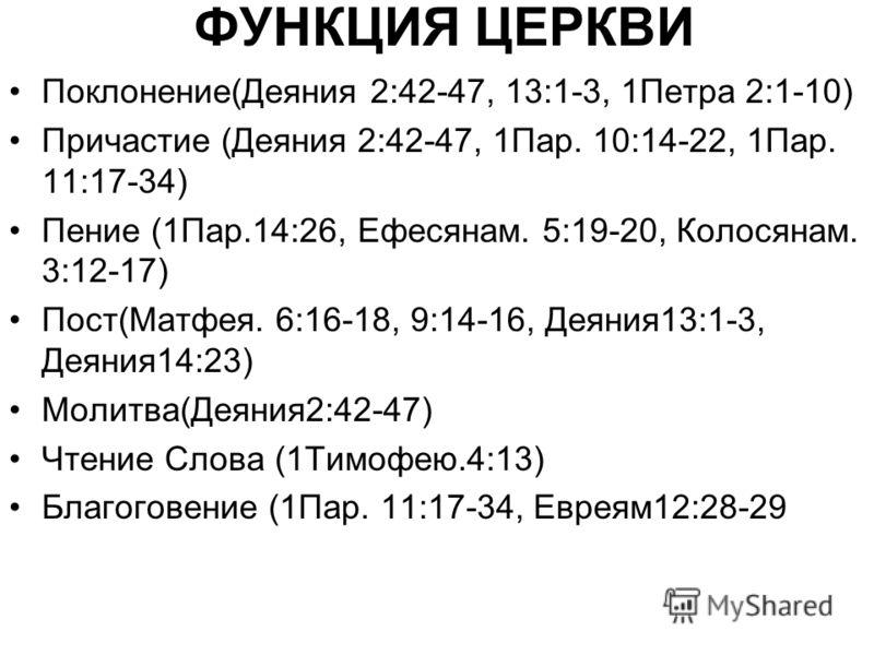 ФУНКЦИЯ ЦЕРКВИ Поклонение(Деяния 2:42-47, 13:1-3, 1Петра 2:1-10) Причастие (Деяния 2:42-47, 1Пар. 10:14-22, 1Пар. 11:17-34) Пение (1Пар.14:26, Ефесянам. 5:19-20, Колосянам. 3:12-17) Пост(Матфея. 6:16-18, 9:14-16, Деяния13:1-3, Деяния14:23) Молитва(Де
