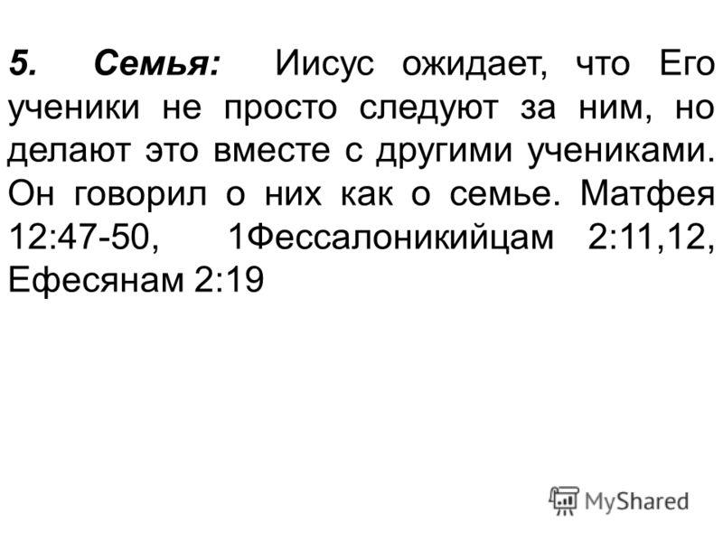 5. Семья: Иисус ожидает, что Его ученики не просто следуют за ним, но делают это вместе с другими учениками. Он говорил о них как о семье. Матфея 12:47-50, 1Фессалоникийцам 2:11,12, Ефесянам 2:19