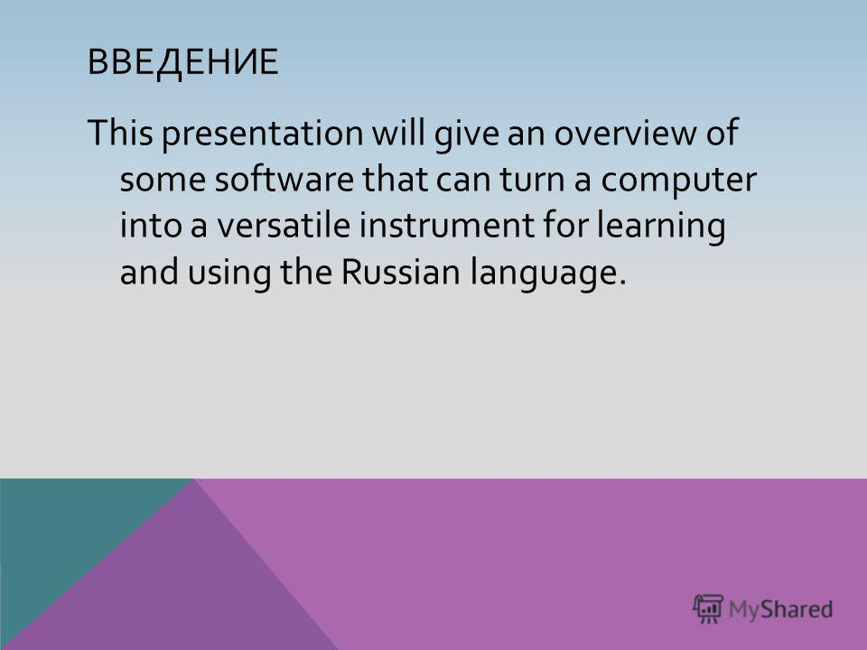 ВВЕДЕНИЕ This presentation will give an overview of some software that can turn a computer into a versatile instrument for learning and using the Russian language.