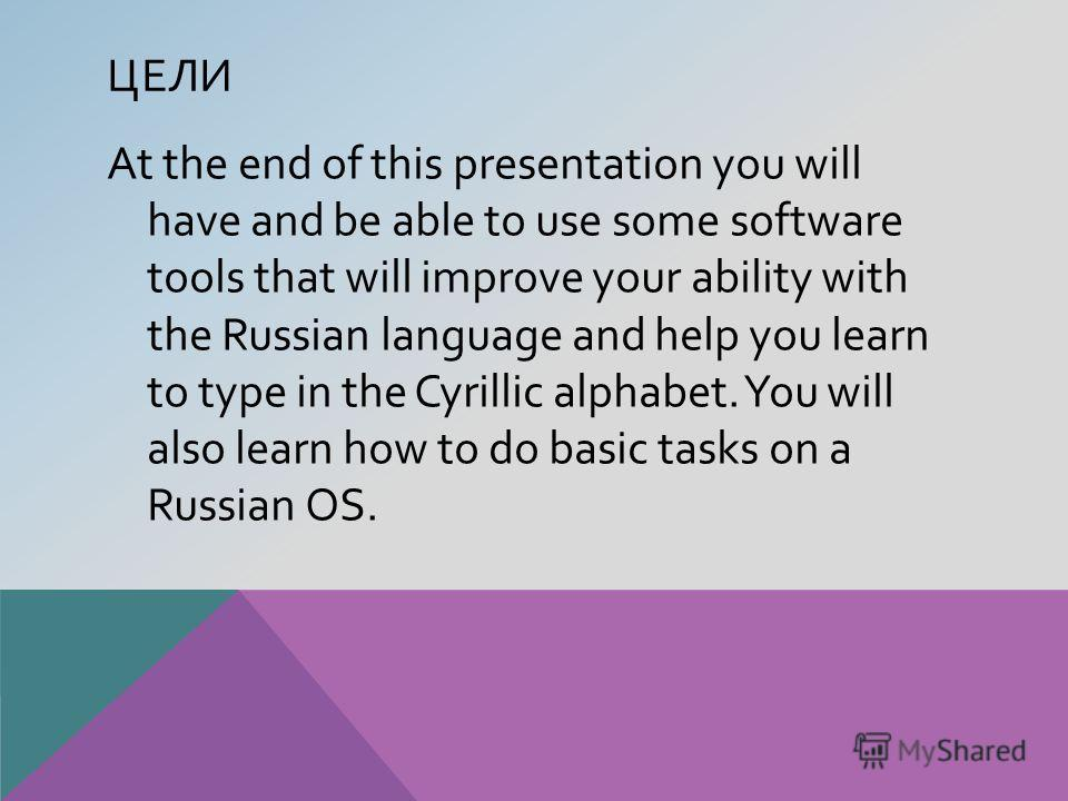 ЦЕЛИ At the end of this presentation you will have and be able to use some software tools that will improve your ability with the Russian language and help you learn to type in the Cyrillic alphabet. You will also learn how to do basic tasks on a Rus