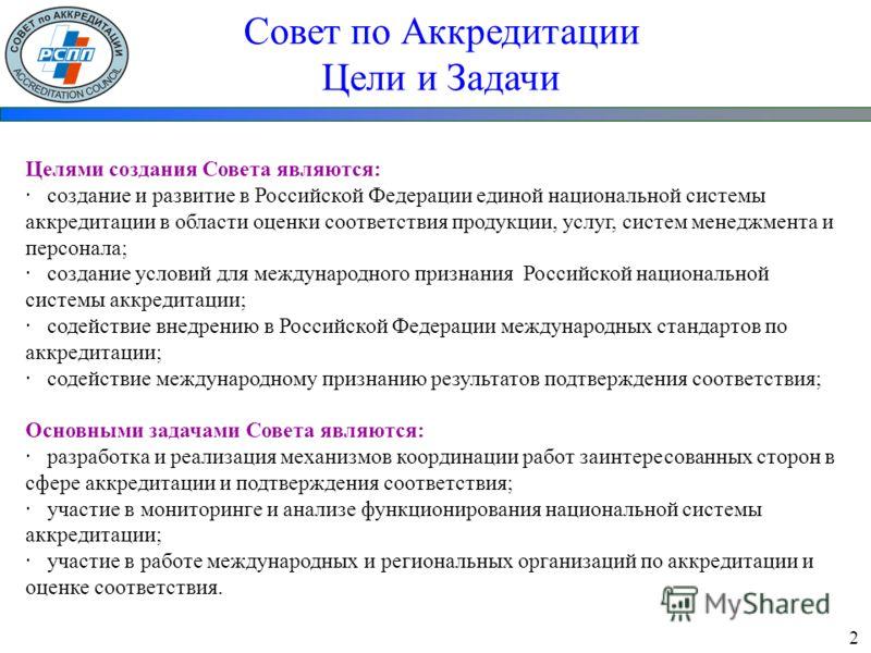 Совет по Аккредитации Цели и Задачи Целями создания Совета являются: · создание и развитие в Российской Федерации единой национальной системы аккредитации в области оценки соответствия продукции, услуг, систем менеджмента и персонала; · создание усло