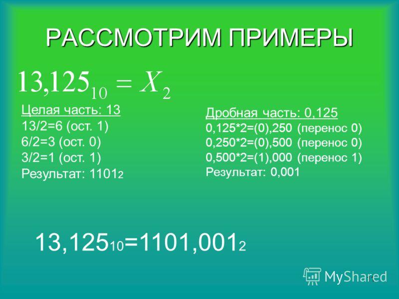 10 Такое последовательное умножение продолжается до тех пор, пока в дробной части не будет получен ноль или достигнута требуемая точность, например 5 знаков после запятой. Результат формируется в виде последовательной записи зафиксированных цифр пере